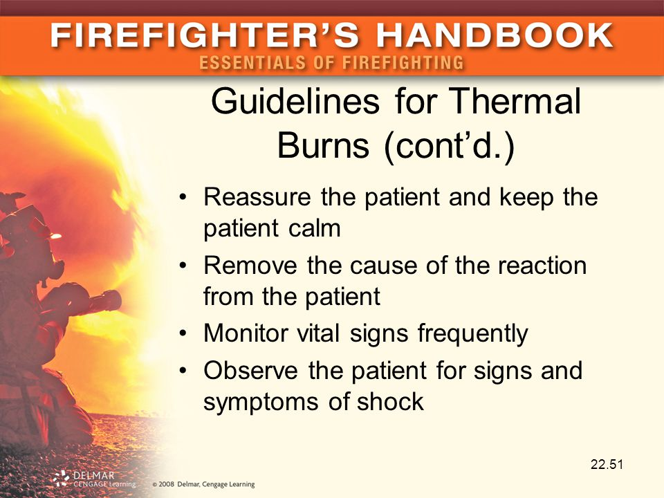 Guidelines for Thermal Burns (cont'd.) Reassure the patient and keep the patient calm Remove the cause of the reaction from the patient Monitor vital signs frequently Observe the patient for signs and symptoms of shock 22.51