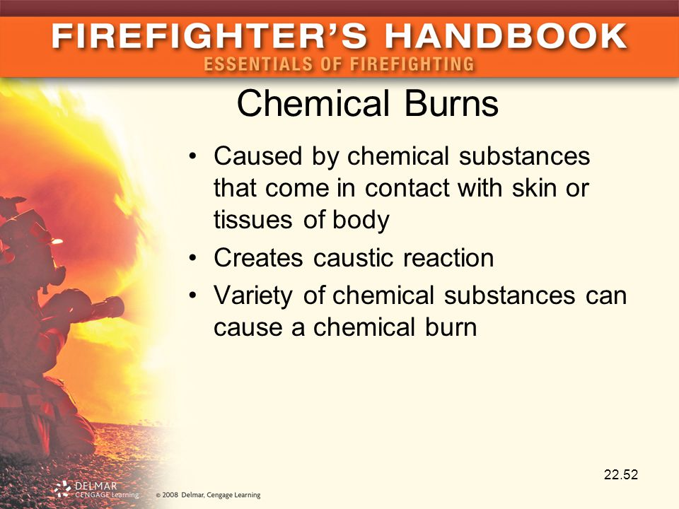 Chemical Burns Caused by chemical substances that come in contact with skin or tissues of body Creates caustic reaction Variety of chemical substances can cause a chemical burn 22.52