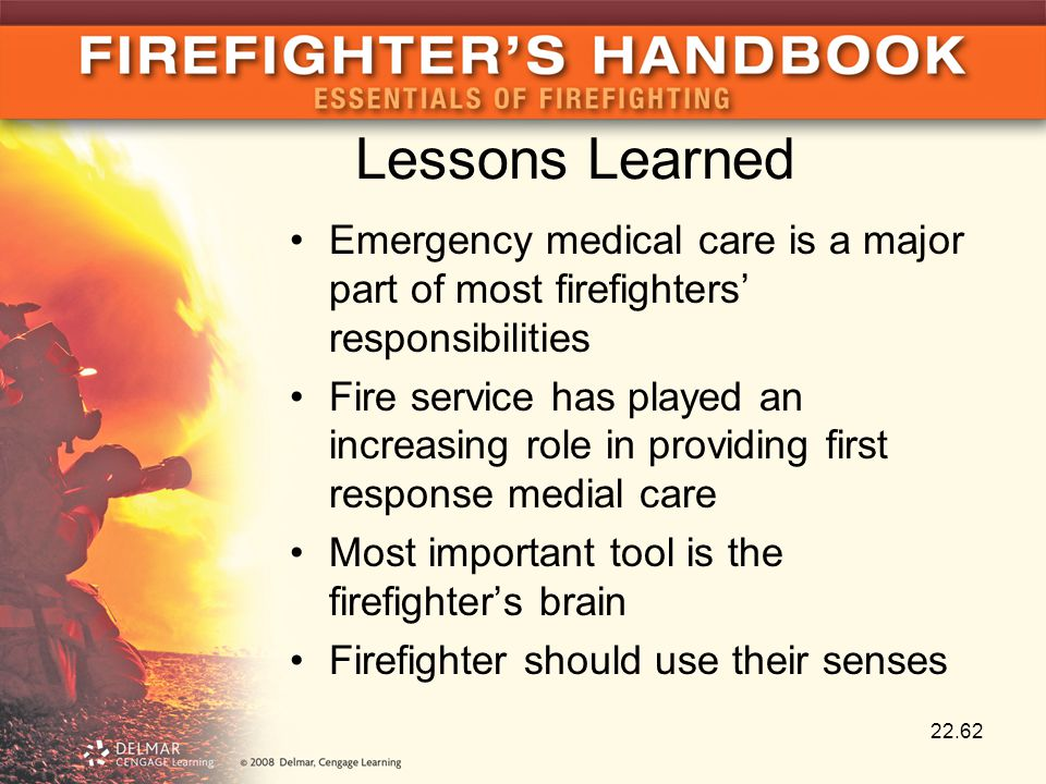 Lessons Learned Emergency medical care is a major part of most firefighters' responsibilities Fire service has played an increasing role in providing first response medial care Most important tool is the firefighter's brain Firefighter should use their senses 22.62