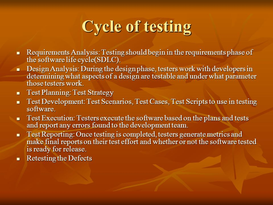 Cycle of testing Requirements Analysis: Testing should begin in the requirements phase of the software life cycle(SDLC).