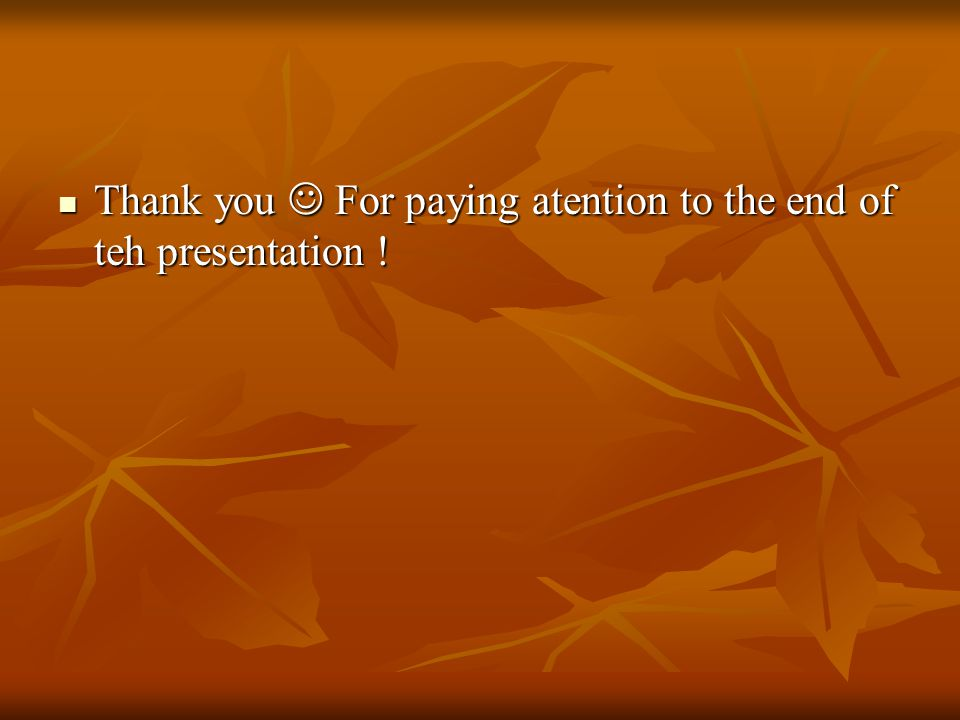 Thank you For paying atention to the end of teh presentation .