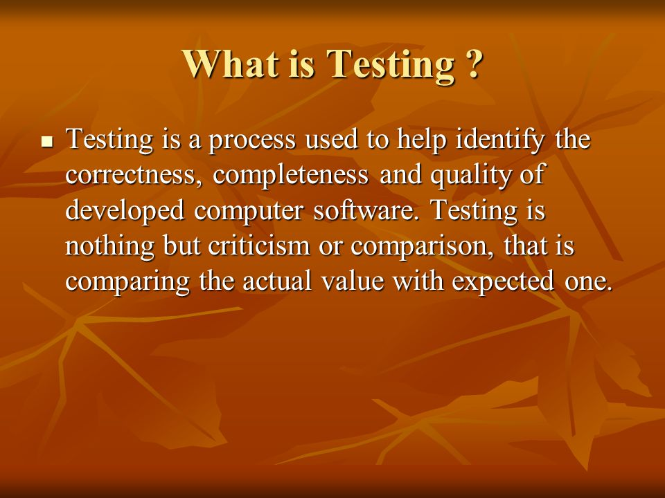 What is Testing ? Testing is a process used to help identify the correctness, completeness and quality of developed computer software. Testing is noth
