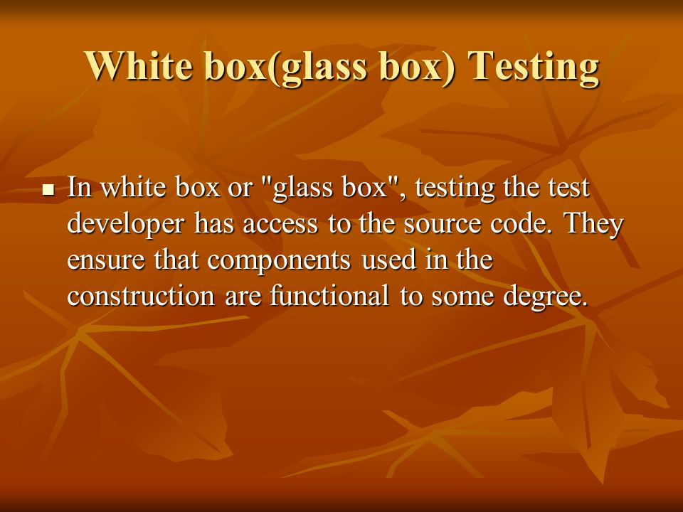 White box(glass box) Testing In white box or glass box , testing the test developer has access to the source code.