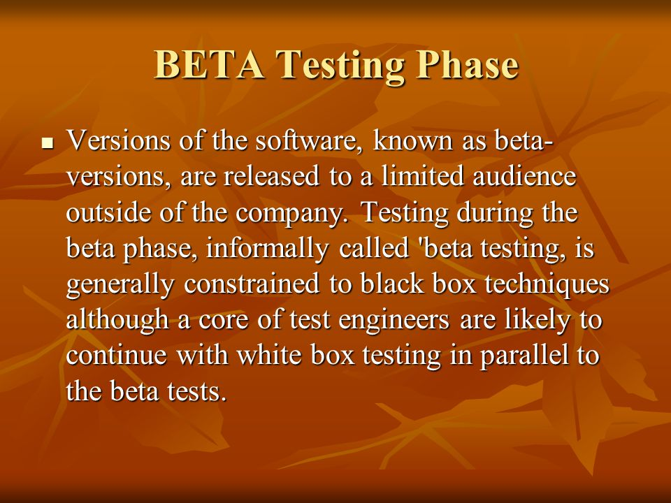 BETA Testing Phase Versions of the software, known as beta- versions, are released to a limited audience outside of the company.