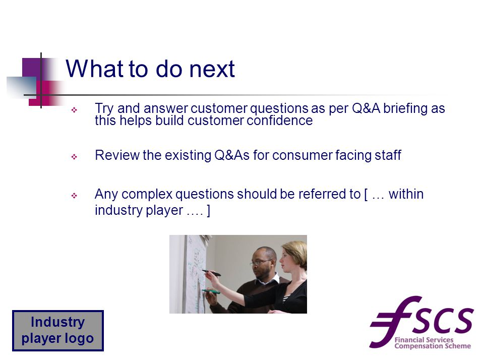 Industry player logo What to do next  Try and answer customer questions as per Q&A briefing as this helps build customer confidence  Review the existing Q&As for consumer facing staff  Any complex questions should be referred to [ … within industry player ….