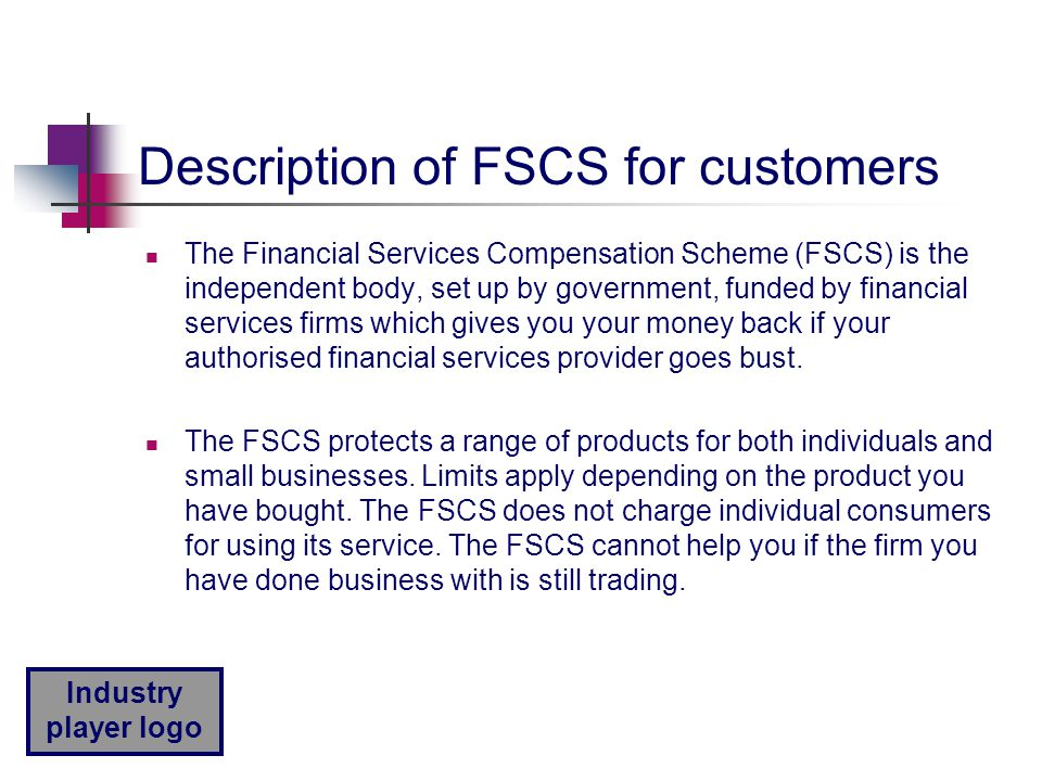 Industry player logo Description of FSCS for customers The Financial Services Compensation Scheme (FSCS) is the independent body, set up by government