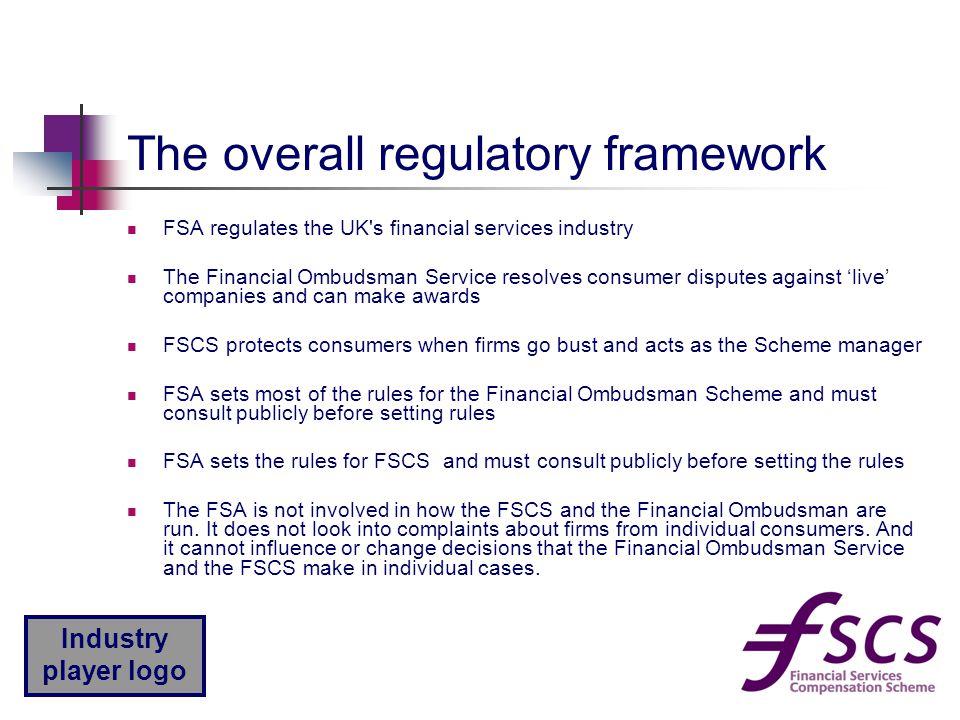 Industry player logo The overall regulatory framework FSA regulates the UK's financial services industry The Financial Ombudsman Service resolves cons