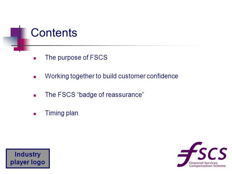"""Industry player logo Contents The purpose of FSCS Working together to build customer confidence The FSCS """"badge of reassurance"""" Timing plan"""