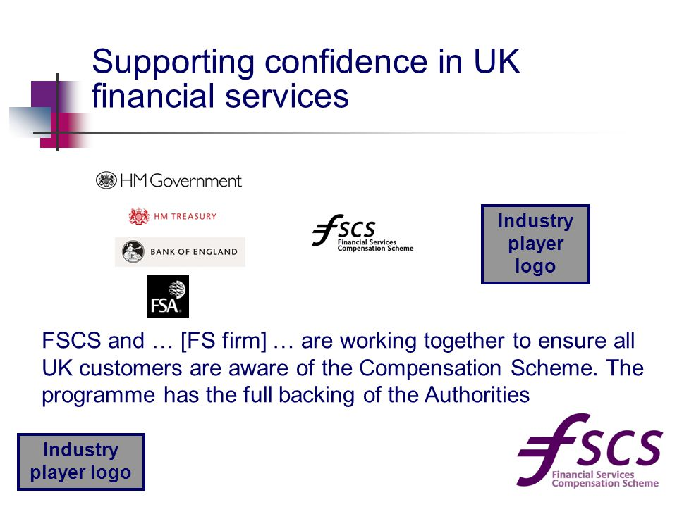 Industry player logo Supporting confidence in UK financial services Industry player logo FSCS and … [FS firm] … are working together to ensure all UK customers are aware of the Compensation Scheme.