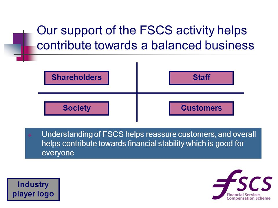 Industry player logo Our support of the FSCS activity helps contribute towards a balanced business ShareholdersStaff CustomersSociety  Understanding
