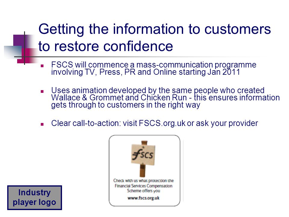 Industry player logo Getting the information to customers to restore confidence FSCS will commence a mass-communication programme involving TV, Press, PR and Online starting Jan 2011 Uses animation developed by the same people who created Wallace & Grommet and Chicken Run - this ensures information gets through to customers in the right way Clear call-to-action: visit FSCS.org.uk or ask your provider