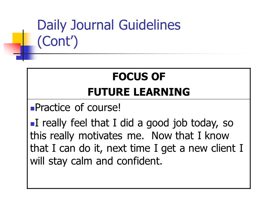 Daily Journal Guidelines (Cont') FOCUS OF FUTURE LEARNING Practice of course.