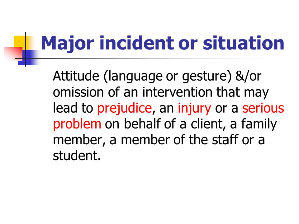 Major incident or situation Attitude (language or gesture) &/or omission of an intervention that may lead to prejudice, an injury or a serious problem on behalf of a client, a family member, a member of the staff or a student.