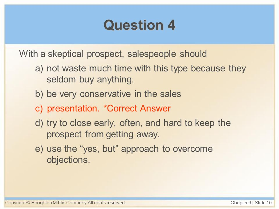 Copyright © Houghton Mifflin Company. All rights reserved. Chapter 6 | Slide 10 Question 4 With a skeptical prospect, salespeople should a)not waste m