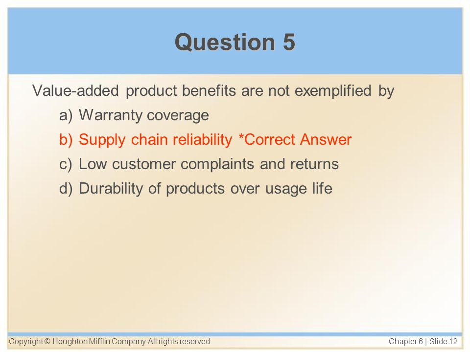 Copyright © Houghton Mifflin Company. All rights reserved. Chapter 6 | Slide 12 Question 5 Value-added product benefits are not exemplified by a)Warra