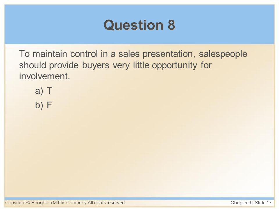 Copyright © Houghton Mifflin Company. All rights reserved. Chapter 6 | Slide 17 Question 8 To maintain control in a sales presentation, salespeople sh