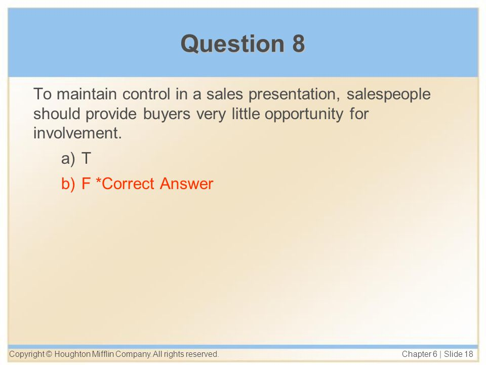 Copyright © Houghton Mifflin Company. All rights reserved. Chapter 6 | Slide 18 Question 8 To maintain control in a sales presentation, salespeople sh