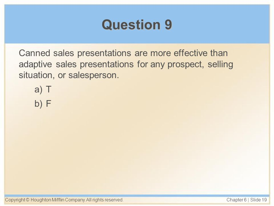 Copyright © Houghton Mifflin Company. All rights reserved. Chapter 6 | Slide 19 Question 9 Canned sales presentations are more effective than adaptive