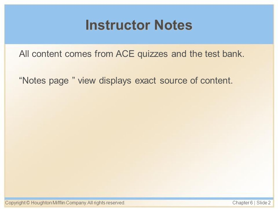 Copyright © Houghton Mifflin Company. All rights reserved. Chapter 6 | Slide 2 Instructor Notes All content comes from ACE quizzes and the test bank.