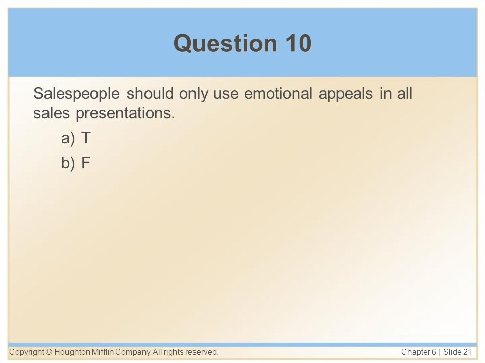 Copyright © Houghton Mifflin Company. All rights reserved. Chapter 6 | Slide 21 Question 10 Salespeople should only use emotional appeals in all sales