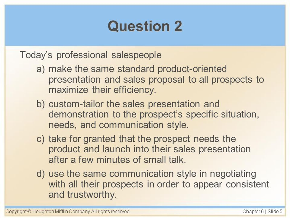 Copyright © Houghton Mifflin Company. All rights reserved. Chapter 6 | Slide 5 Question 2 Today's professional salespeople a)make the same standard pr