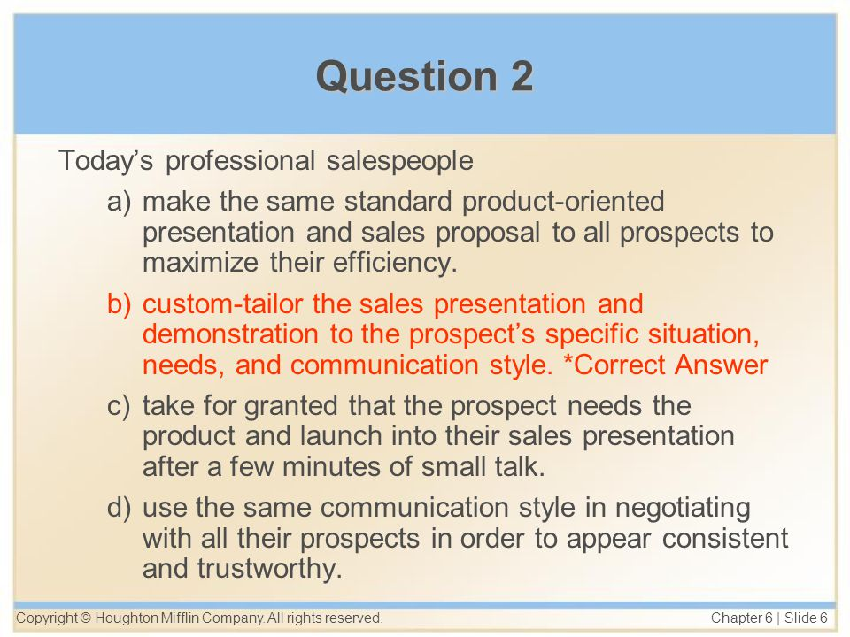 Copyright © Houghton Mifflin Company. All rights reserved. Chapter 6 | Slide 6 Question 2 Today's professional salespeople a)make the same standard pr