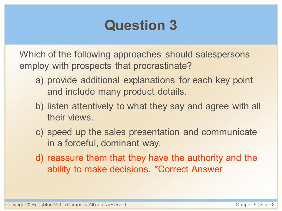 Copyright © Houghton Mifflin Company. All rights reserved. Chapter 6 | Slide 8 Question 3 Which of the following approaches should salespersons employ