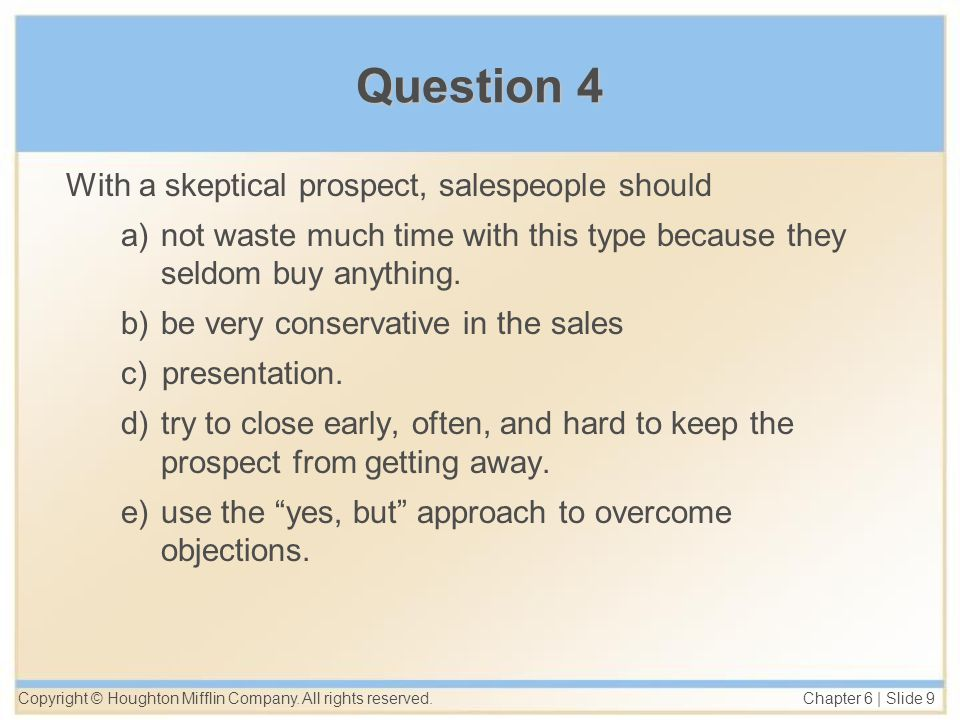 Copyright © Houghton Mifflin Company. All rights reserved. Chapter 6 | Slide 9 Question 4 With a skeptical prospect, salespeople should a)not waste mu
