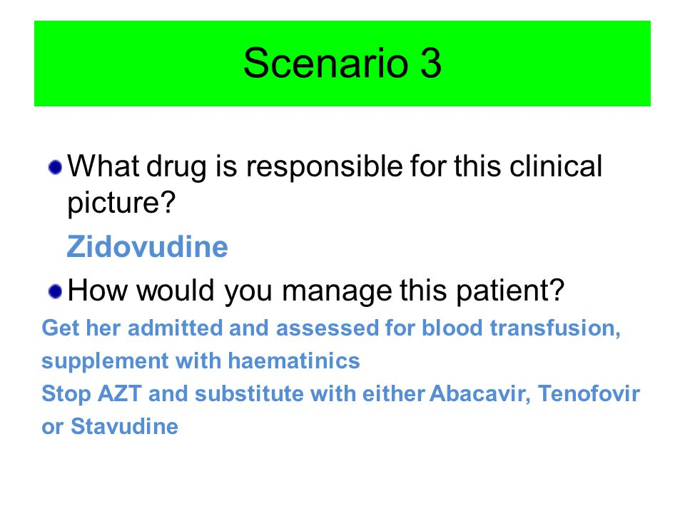 Scenario 3 What drug is responsible for this clinical picture? Zidovudine How would you manage this patient? Get her admitted and assessed for blood t