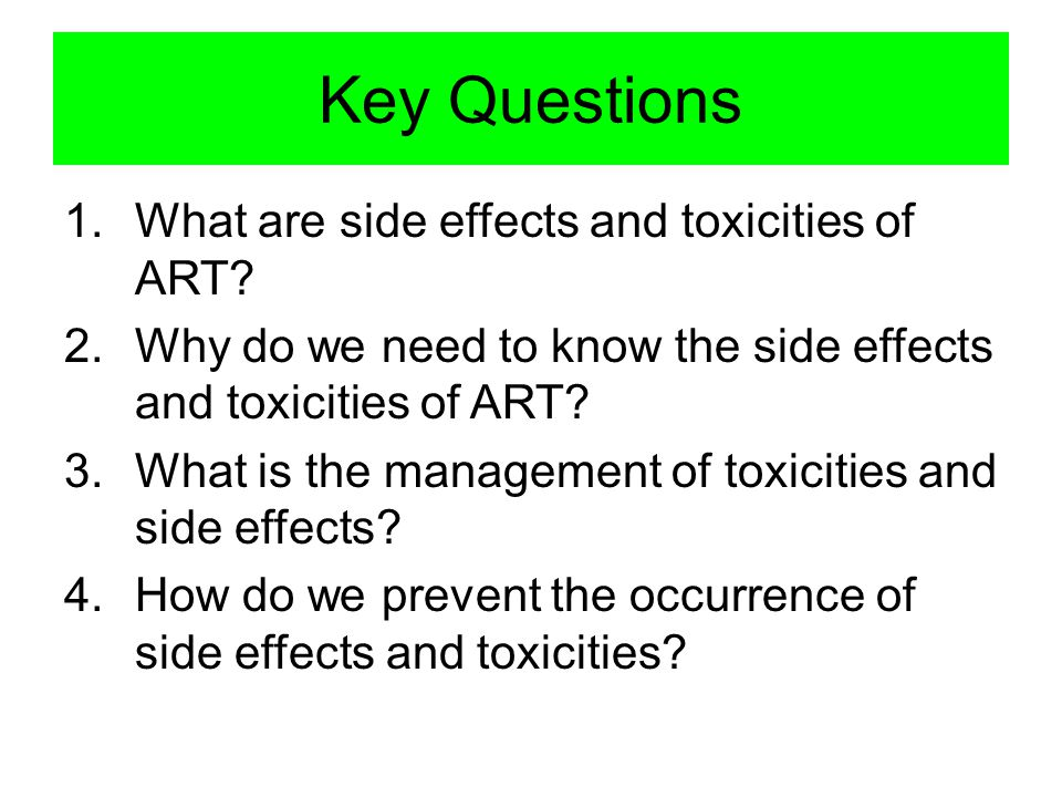Key Questions 1.What are side effects and toxicities of ART? 2.Why do we need to know the side effects and toxicities of ART? 3.What is the management
