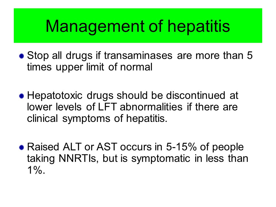 Management of hepatitis Stop all drugs if transaminases are more than 5 times upper limit of normal Hepatotoxic drugs should be discontinued at lower levels of LFT abnormalities if there are clinical symptoms of hepatitis.