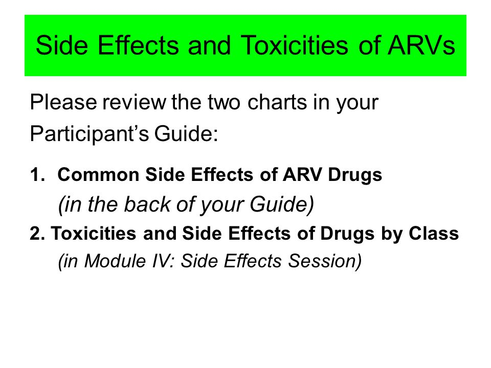 Side Effects and Toxicities of ARVs Please review the two charts in your Participant's Guide: 1.Common Side Effects of ARV Drugs (in the back of your Guide) 2.