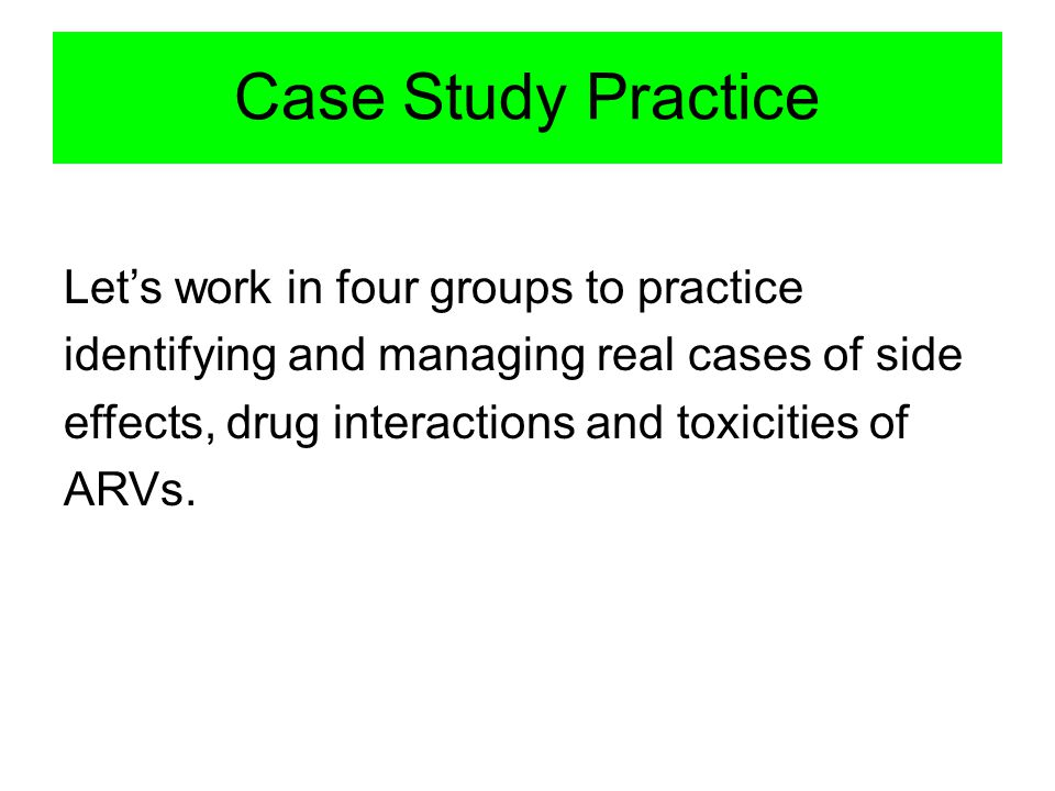 Case Study Practice Let's work in four groups to practice identifying and managing real cases of side effects, drug interactions and toxicities of ARVs.