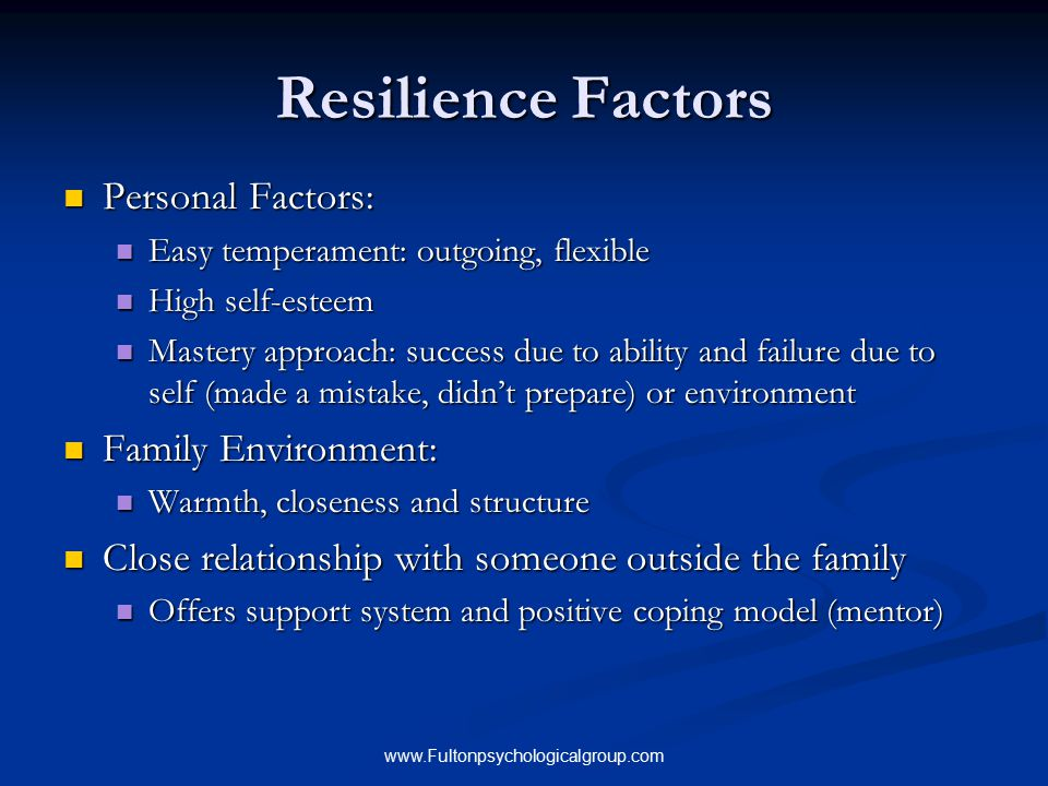 www.Fultonpsychologicalgroup.com Characteristics of a Resilient Teen Maintains a hopeful outlook Maintains a hopeful outlook Able to accept circumstances that cannot change Able to accept circumstances that cannot change Develops realistic goals and works toward them Develops realistic goals and works toward them Takes responsibility and learns from mistakes Takes responsibility and learns from mistakes Keeps a long term and broader perspective Keeps a long term and broader perspective Self confident Self confident
