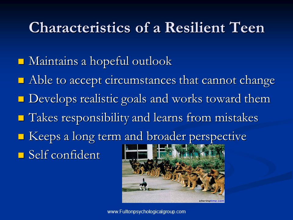 www.Fultonpsychologicalgroup.com Characteristics of a Resilient Teen Maintains a hopeful outlook Maintains a hopeful outlook Able to accept circumstan