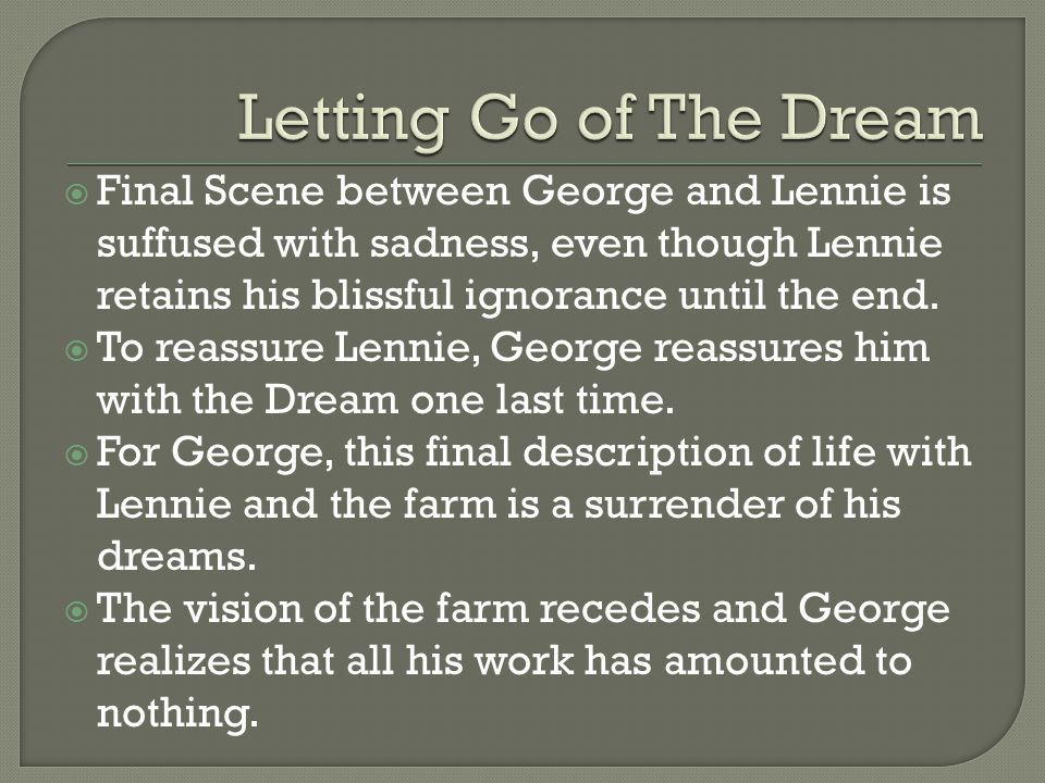  Final Scene between George and Lennie is suffused with sadness, even though Lennie retains his blissful ignorance until the end.