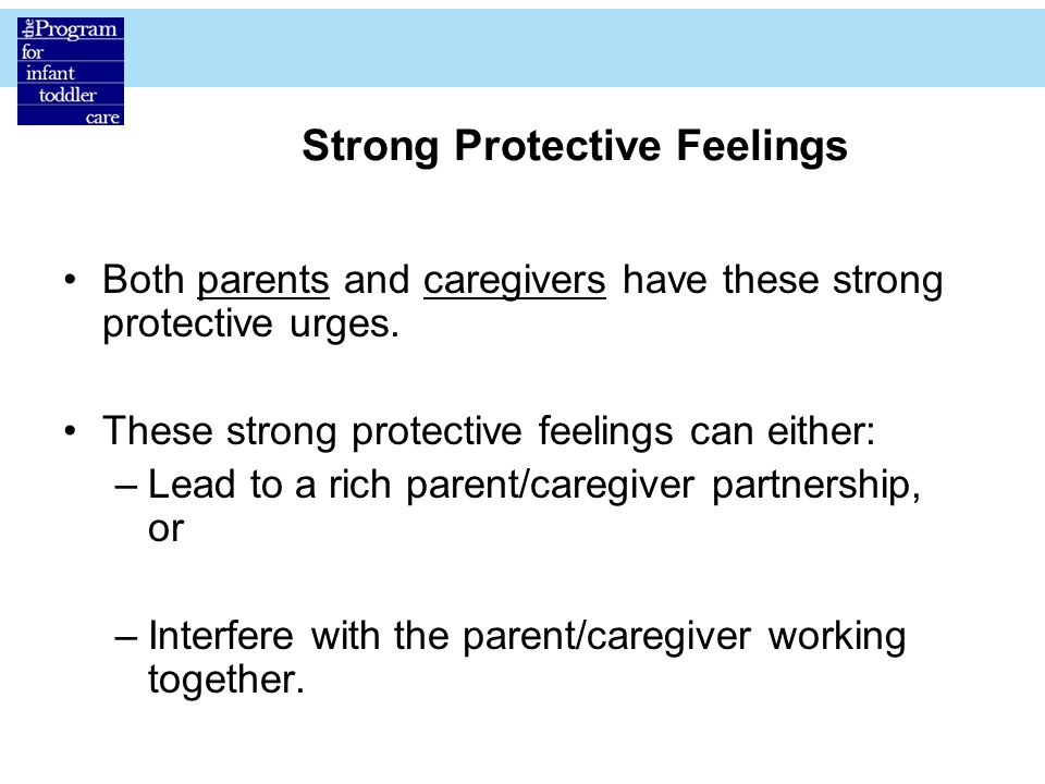 Strong Protective Feelings Both parents and caregivers have these strong protective urges.