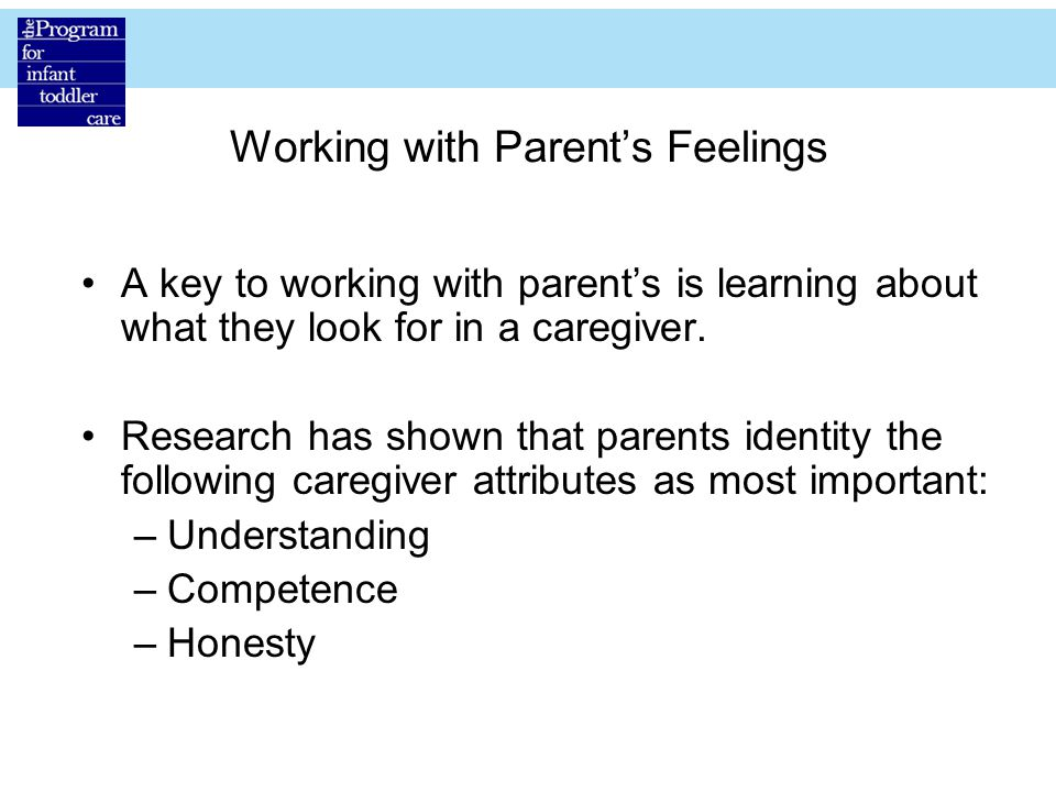 Working with Parent's Feelings A key to working with parent's is learning about what they look for in a caregiver.