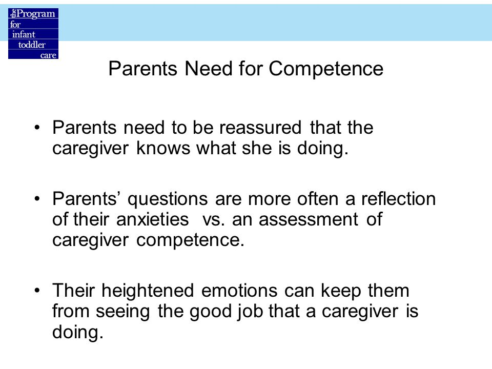 Parents Need for Competence Parents need to be reassured that the caregiver knows what she is doing.