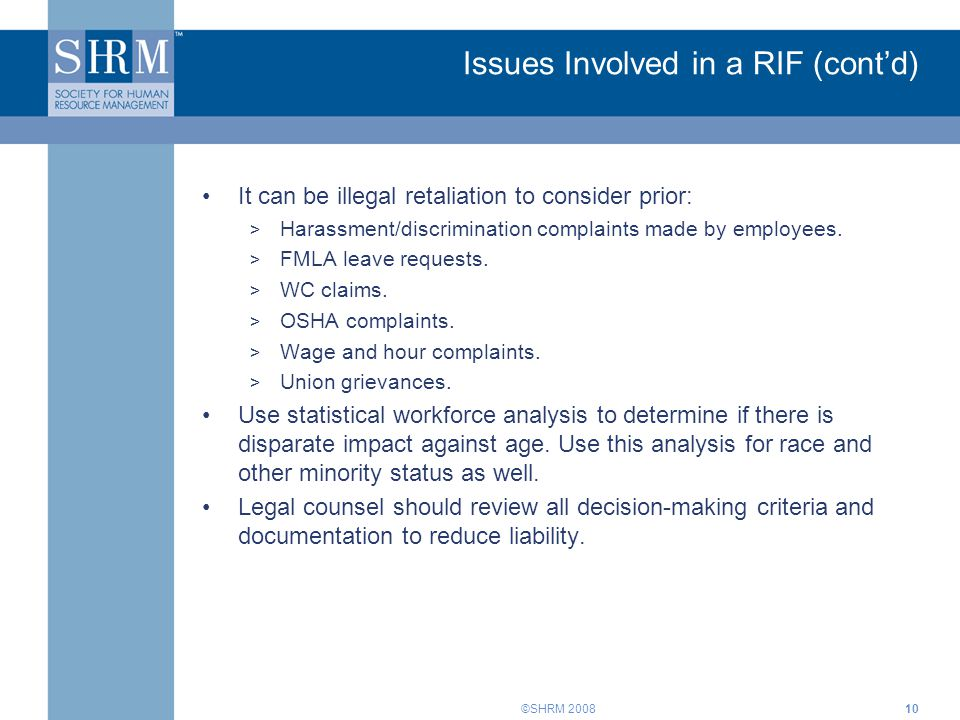 ©SHRM 200810 Issues Involved in a RIF (cont'd) It can be illegal retaliation to consider prior: > Harassment/discrimination complaints made by employe