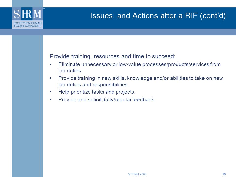 ©SHRM 200819 Issues and Actions after a RIF (cont'd) Provide training, resources and time to succeed: Eliminate unnecessary or low-value processes/pro