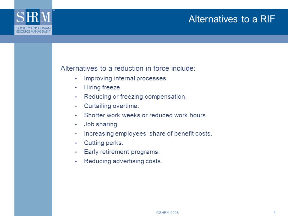 ©SHRM 20084 Alternatives to a RIF Alternatives to a reduction in force include: Improving internal processes. Hiring freeze. Reducing or freezing comp