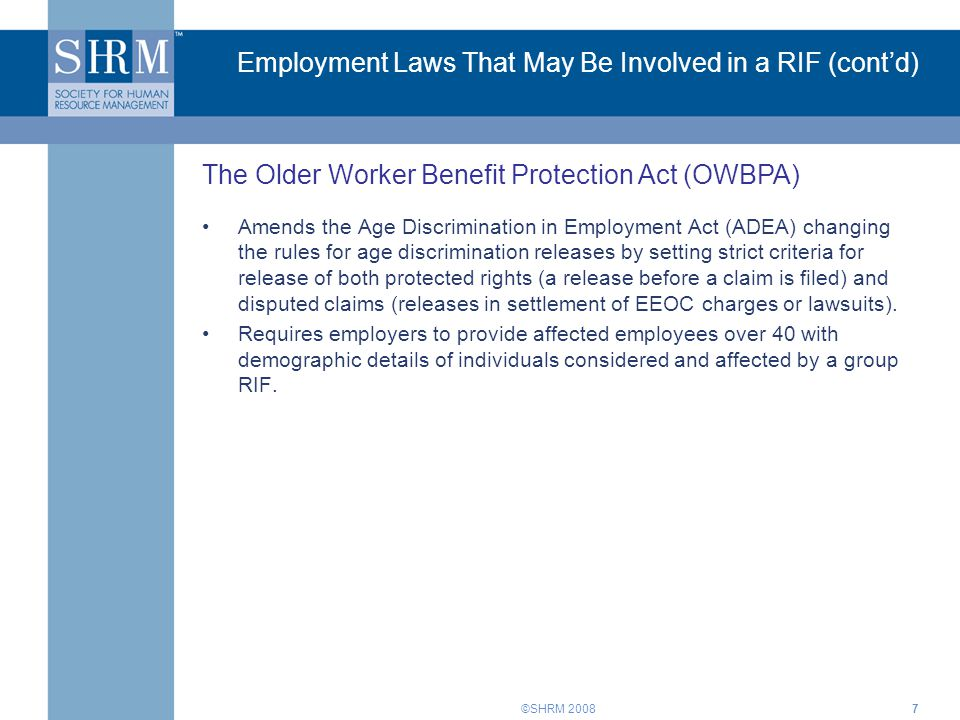 ©SHRM 20087 Employment Laws That May Be Involved in a RIF (cont'd) Amends the Age Discrimination in Employment Act (ADEA) changing the rules for age d
