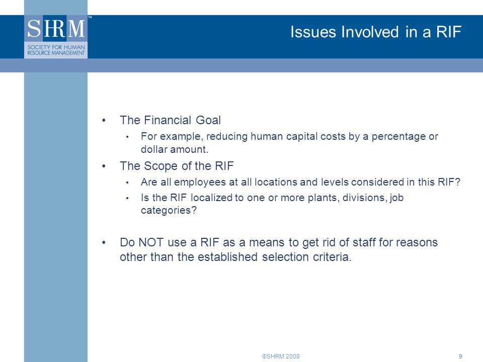 ©SHRM 20089 Issues Involved in a RIF The Financial Goal For example, reducing human capital costs by a percentage or dollar amount. The Scope of the R