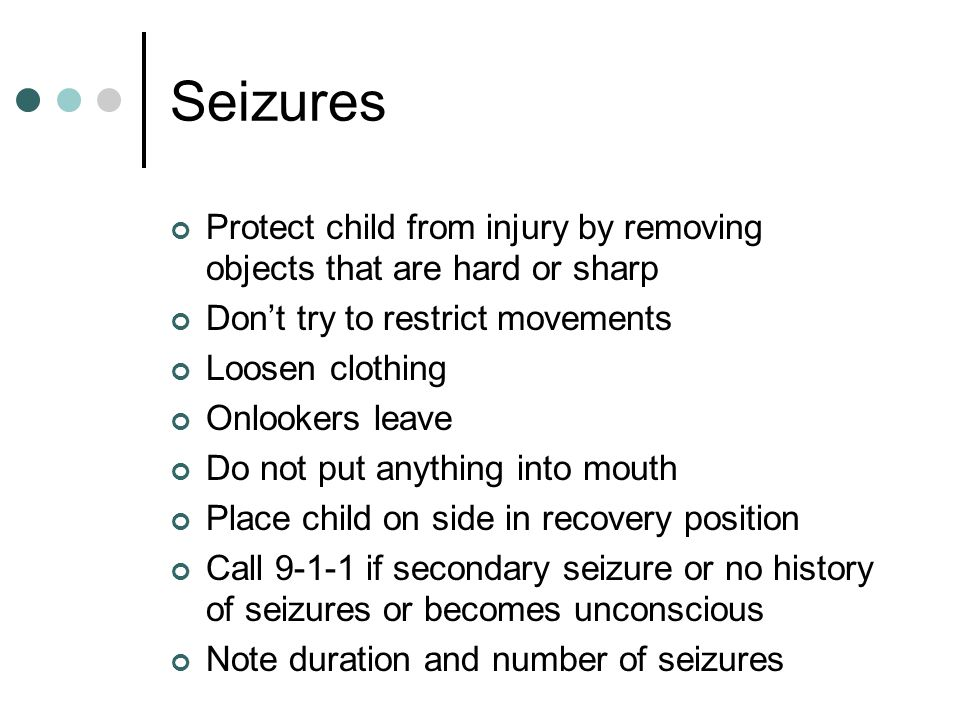 Seizures Protect child from injury by removing objects that are hard or sharp Don't try to restrict movements Loosen clothing Onlookers leave Do not put anything into mouth Place child on side in recovery position Call 9-1-1 if secondary seizure or no history of seizures or becomes unconscious Note duration and number of seizures