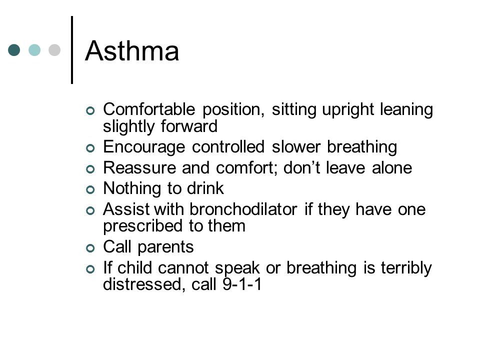 Asthma Comfortable position, sitting upright leaning slightly forward Encourage controlled slower breathing Reassure and comfort; don't leave alone Nothing to drink Assist with bronchodilator if they have one prescribed to them Call parents If child cannot speak or breathing is terribly distressed, call 9-1-1