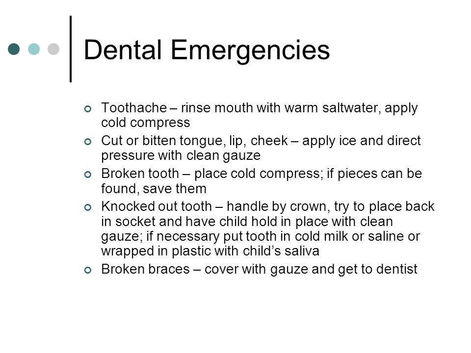 Dental Emergencies Toothache – rinse mouth with warm saltwater, apply cold compress Cut or bitten tongue, lip, cheek – apply ice and direct pressure with clean gauze Broken tooth – place cold compress; if pieces can be found, save them Knocked out tooth – handle by crown, try to place back in socket and have child hold in place with clean gauze; if necessary put tooth in cold milk or saline or wrapped in plastic with child's saliva Broken braces – cover with gauze and get to dentist
