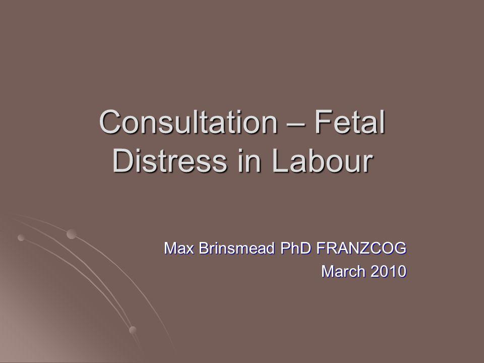 Consultation – Fetal Distress in Labour Max Brinsmead PhD FRANZCOG March 2010