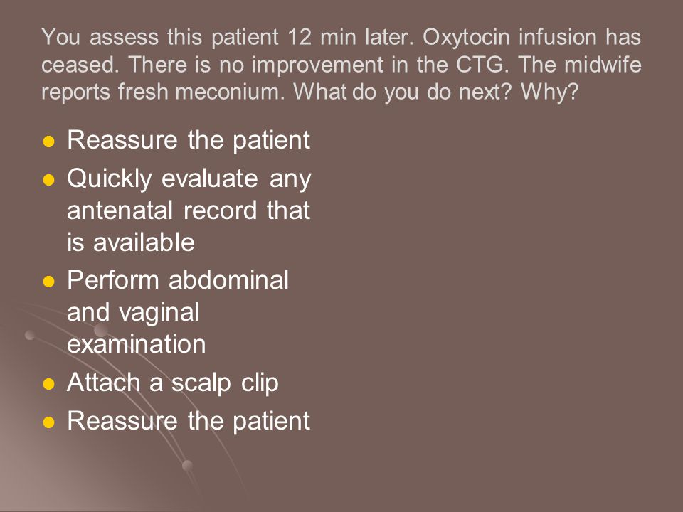 You assess this patient 12 min later. Oxytocin infusion has ceased. There is no improvement in the CTG. The midwife reports fresh meconium. What do yo