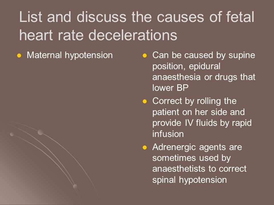 List and discuss the causes of fetal heart rate decelerations Cord prolapse and compression Cord prolapse occurs with prematurity, high presenting part or malpresenation Cord compression occurs with oligohydramnios +/- IUGR May be recognised in its early stages by an acceleration deceleration- type CTG or variable decelerations Immediate VE to exclude obvious cord presentation or prolapse is desirable